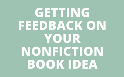 When, Why, and How to Get Feedback on Your Nonfiction Book Idea Before You Start Writing